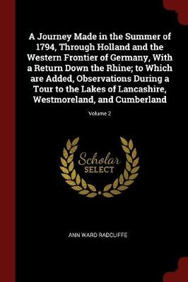 Journey Made in the Summer of 1794, Through Holland and the Western Frontier of Germany, with a Return Down the Rhine; To Which Are Added, Observations During a Tour to the Lakes of Lancashire, Westmoreland, and Cumberland; Volume 2 by Ann Ward Radcliffe