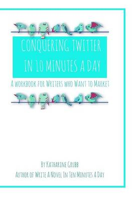 Conquering Twitter in 10 Minutes a Day by Katharine Grubb