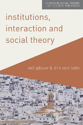 Institutions, Interaction and Social Theory by Will Gibson