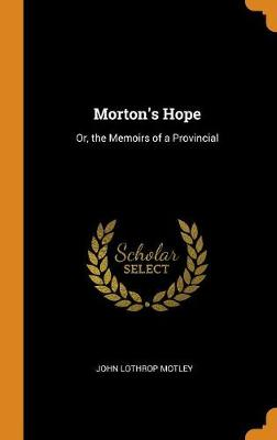 Morton's Hope: Or, the Memoirs of a Provincial by John Lothrop Motley