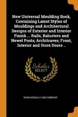 New Universal Moulding Book, Containing Latest Styles of Mouldings and Architectural Designs of Exterior and Interior Finish ... Rails, Balusters and Newel Posts; Architraves; Front, Interior and Store Doors .. by Rand McNally and Company