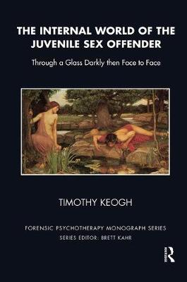 The The Internal World of the Juvenile Sex Offender: Through a Glass Darkly then Face to Face by Timothy Keogh