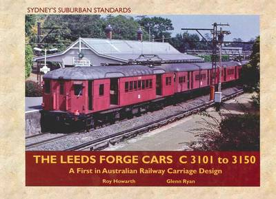 Leeds Forge Cars C 3101 to 3150: A First in Australian Railway Carriage Design by Roy Howarth