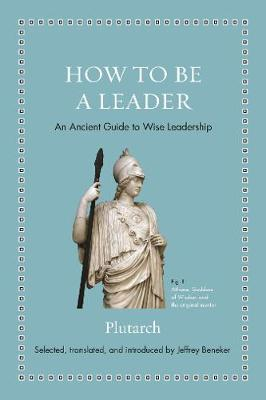 How to Be a Leader: An Ancient Guide to Wise Leadership by Plutarch