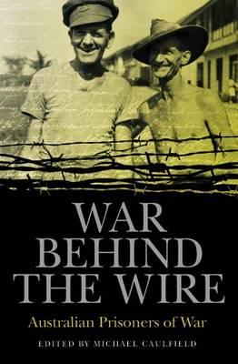 War Behind the Wire: Australian Prisoners of War by Michael Caulfield