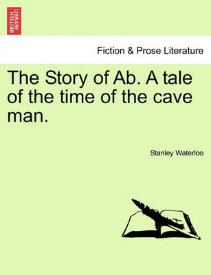 The Story of AB. a Tale of the Time of the Cave Man. by Stanley Waterloo