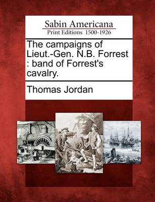 The Campaigns of Lieut.-Gen. N.B. Forrest: Band of Forrest's Cavalry. by Thomas Jordan