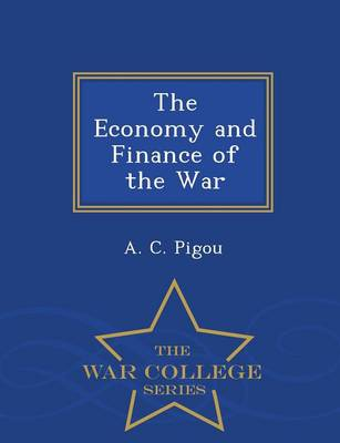 Economy and Finance of the War - War College Series by A C Pigou