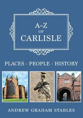 A-Z of Carlisle: Places-People-History by Andrew Graham Stables