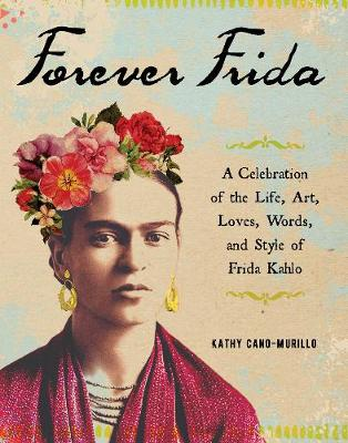 Forever Frida: A Celebration of the Life, Art, Loves, Words, and Style of Frida Kahlo by Kathy Cano-Murillo