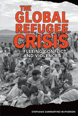 Global Refugee Crisis: Fleeing Conflict and Violence by Stephanie Sammartino McPherson