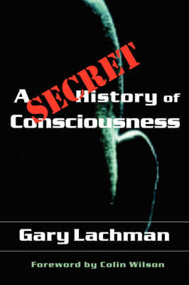 A Secret History of Consciousness by Gary Lachman