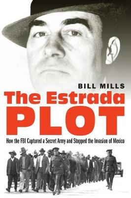 The Estrada Plot: How the FBI Captured a Secret Army and Stopped the Invasion of Mexico by Bill Mills