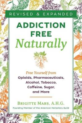 Addiction-Free Naturally: Free Yourself from Opioids, Pharmaceuticals, Alcohol, Tobacco, Caffeine, Sugar, and More by Brigitte Mars