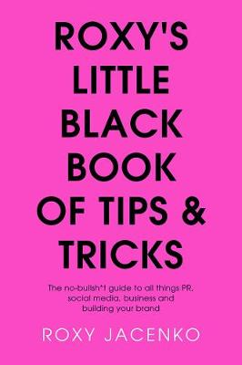 Roxy'S Little Black Book of Tips and Tricks: The No-Bullsh*t Guide to All Things Pr, Social Media, Business and Building Your Brand by Roxy Jacenko