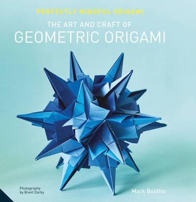The Perfectly Mindful Origami - The Art and Craft of Geometric Origami by Mark Bolitho