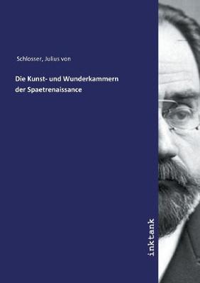 Die Kunst- und Wunderkammern der Spaetrenaissance by Julius Von Schlosser