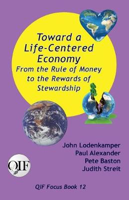 Toward a Life-Centered Economy: From the Rule of Money to the Rewards of Stewardship by John Lodenkamper
