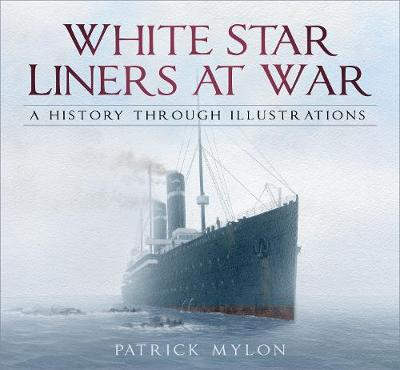 White Star Liners at War: A History Through Illustrations by Patrick Mylon