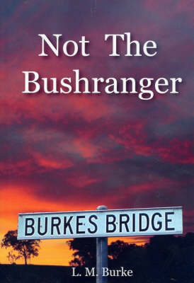 Not the Bushranger: Burke of Hurstbridge by L M Burke