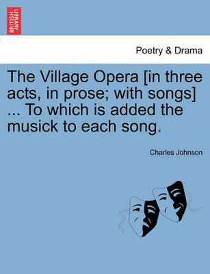 The Village Opera [In Three Acts, in Prose; With Songs] ... to Which Is Added the Musick to Each Song. by Charles Johnson
