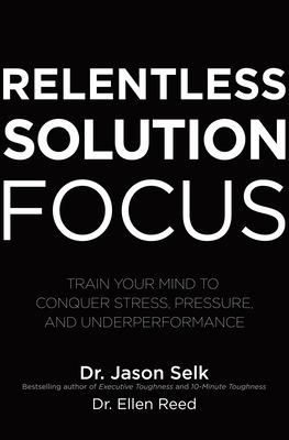 Relentless Solution Focus: Train Your Mind to Conquer Stress, Pressure, and Underperformance book