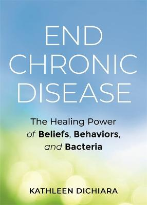 End Chronic Disease: The Healing Power of Beliefs, Behaviors, and Bacteria by Kathleen DiChiara