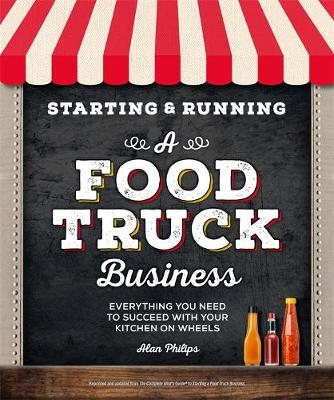 Starting & Running a Food Truck Business: Everything You Need to Succeed With Your Kitchen on Wheels by Alan Philips