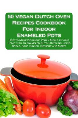 50 Vegan Dutch Oven Recipes Cookbook for Indoor Enameled Pots by Alison Thompson