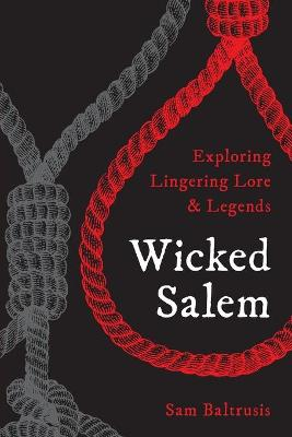 Wicked Salem: Exploring Lingering Lore and Legends by Sam, Baltrusis