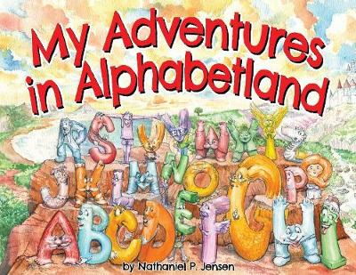 My Adventures in Alphabetland: How I Learned the Letters of the Alphabet - I Met Every One of Them. by Nathaniel P Jensen