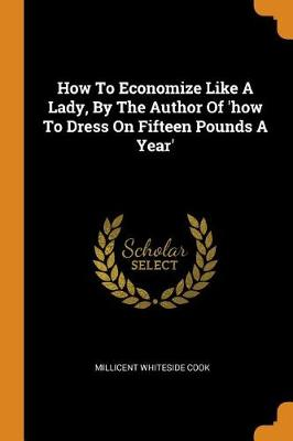 How to Economize Like a Lady, by the Author of 'how to Dress on Fifteen Pounds a Year' by Millicent Whiteside Cook
