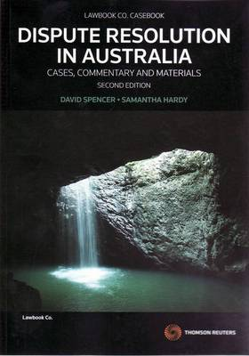 Dispute Resolution in Australia: Cases, Commentary and Materials by David Spencer