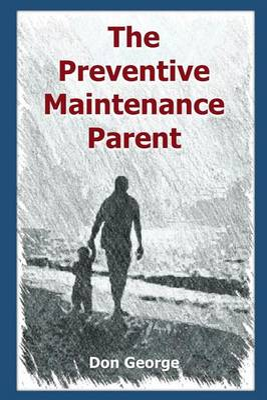 The Preventive Maintenance Parent by Don George