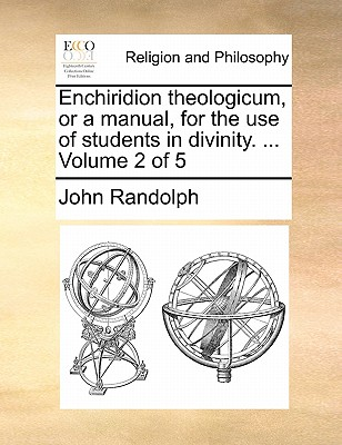 Enchiridion Theologicum, or a Manual, for the Use of Students in Divinity. ... Volume 2 of 5 by John Randolph