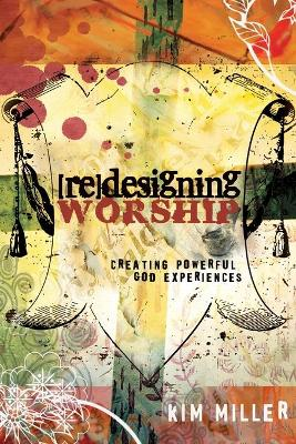 Redesigning Worship: Creating Powerful God Experiences by Kim Miller