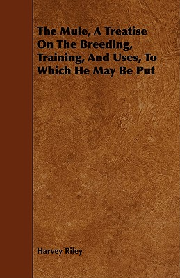 The Mule - A Treatise On The Breeding, Training And Uses, To Which He May Be Put by Harvey Riley