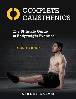 Complete Calisthenics, Second Edition: The Ultimate Guide to Bodyweight Exercise by Ashley Kalym