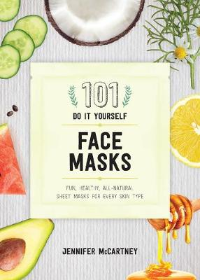 101 DIY Face Masks: Fun, Healthy, All-Natural Sheet Masks for Every Skin Type by Jennifer McCartney