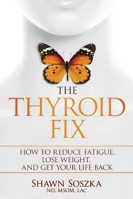 The Thyroid Fix: How to Reduce Fatigue, Lose Weight, and Get Your Life Back by Shawn S Soszka