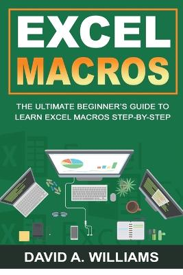 Excel Macros: The Ultimate Beginner's Guide to Learn Excel Macros Step by Step by David A Williams