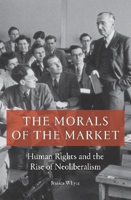The Morals of the Market: Human Rights and the Rise of Neoliberalism by Jessica Whyte