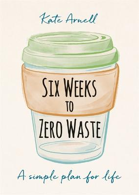 Six Weeks to Zero Waste: A simple plan for life by Kate Arnell