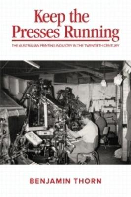 Keep the Presses Running: The Australian Printing Industry in the Twentieth Century book