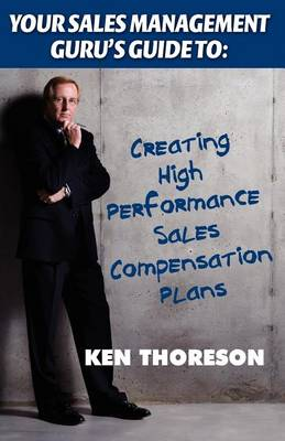 Your Sales Management Guru's Guide to: Creating High-Performance Sales Compensation Plans by Ken Thoreson