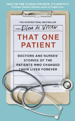That One Patient: Doctors and Nurses' Stories of the Patients Who Changed Their Lives Forever by Ellen de Visser