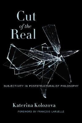 Cut of the Real: Subjectivity in Poststructuralist Philosophy by Katerina Kolozova