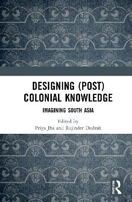 Designing (Post)Colonial Knowledge: Imagining South Asia book