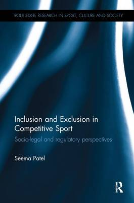 Inclusion and Exclusion in Competitive Sport: Socio-Legal and Regulatory Perspectives by Seema Patel