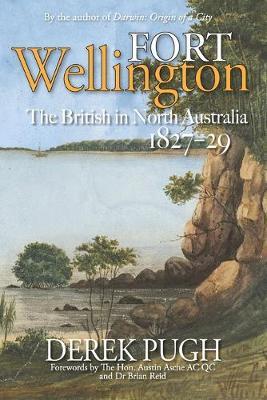Fort Wellington: The British in North Australia 1827-29 by Derek Pugh